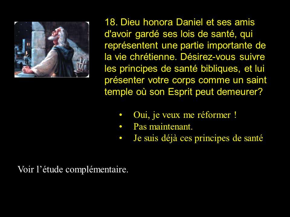 18. Dieu honora Daniel et ses amis d avoir gardé ses lois de santé, qui représentent une partie importante de la vie chrétienne. Désirez-vous suivre les principes de santé bibliques, et lui présenter votre corps comme un saint temple où son Esprit peut demeurer