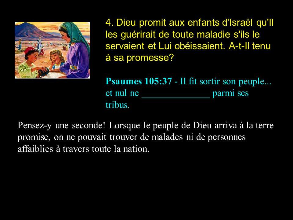 4. Dieu promit aux enfants d Israël qu Il les guérirait de toute maladie s ils le servaient et Lui obéissaient. A-t-Il tenu à sa promesse