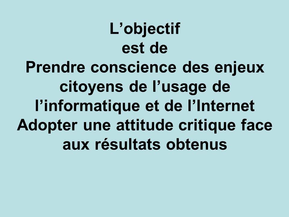 L'objectif est de Prendre conscience des enjeux citoyens de l'usage de l'informatique et de l'Internet Adopter une attitude critique face aux résultats obtenus