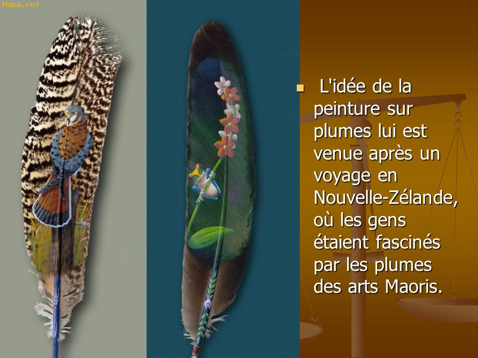 L idée de la peinture sur plumes lui est venue après un voyage en Nouvelle-Zélande, où les gens étaient fascinés par les plumes des arts Maoris.