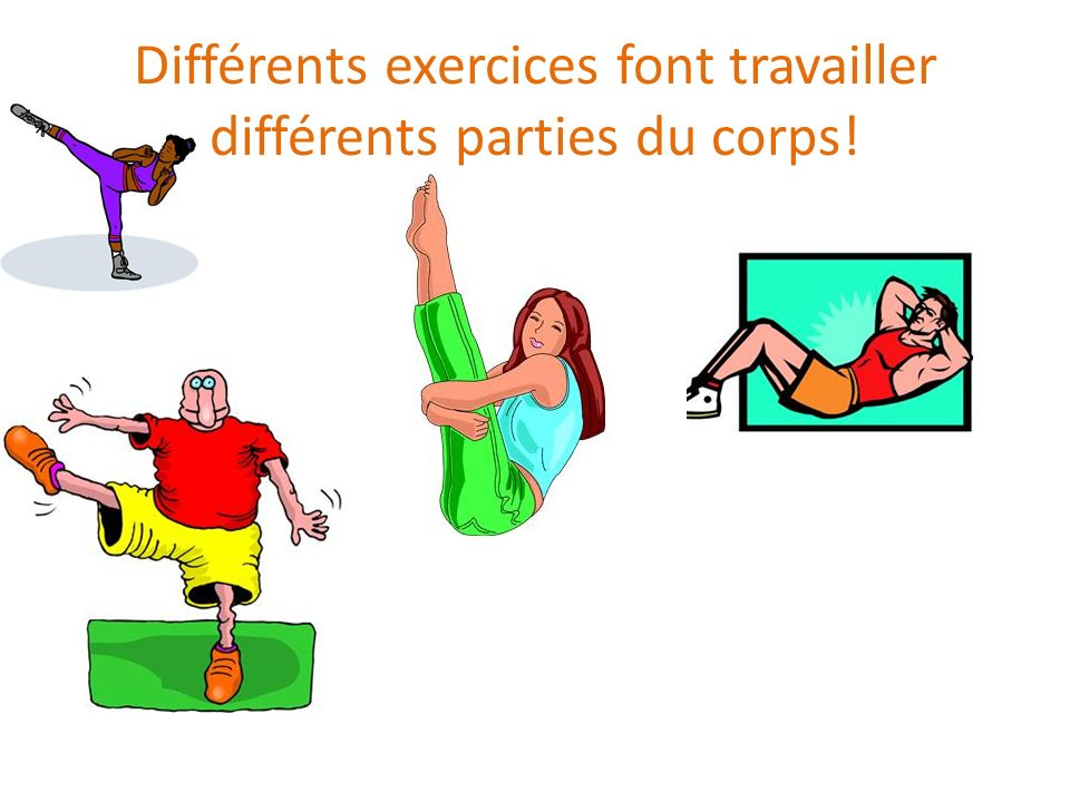 Différents exercices font travailler différents parties du corps!