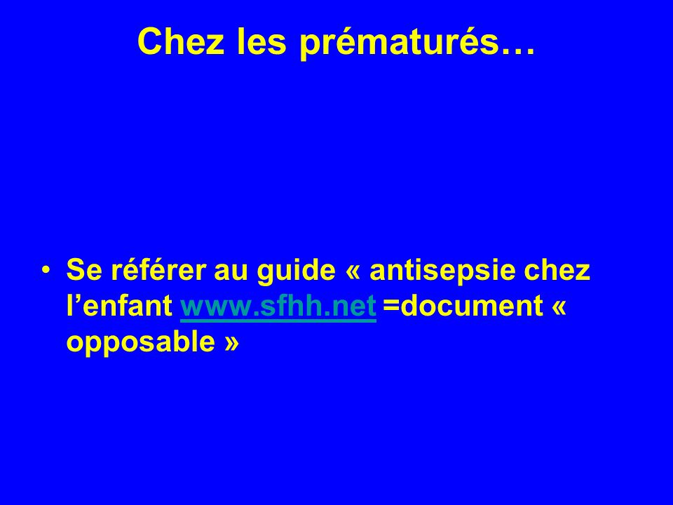 Chez les prématurés… Se référer au guide « antisepsie chez l'enfant www.sfhh.net =document « opposable »