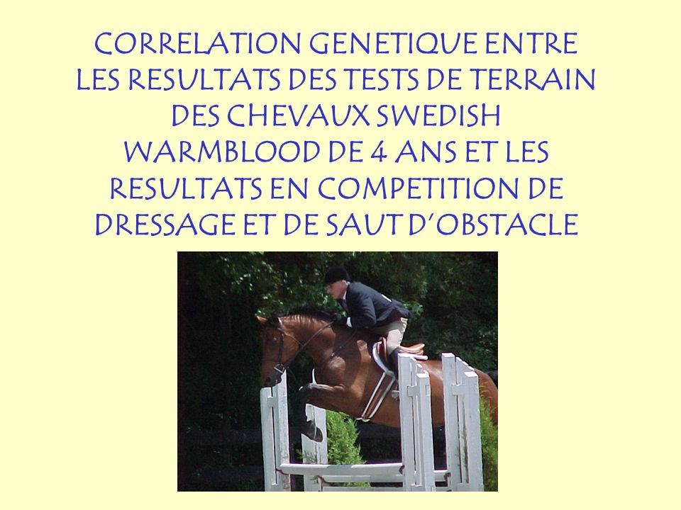 CORRELATION GENETIQUE ENTRE LES RESULTATS DES TESTS DE TERRAIN DES CHEVAUX SWEDISH WARMBLOOD DE 4 ANS ET LES RESULTATS EN COMPETITION DE DRESSAGE ET DE SAUT D'OBSTACLE