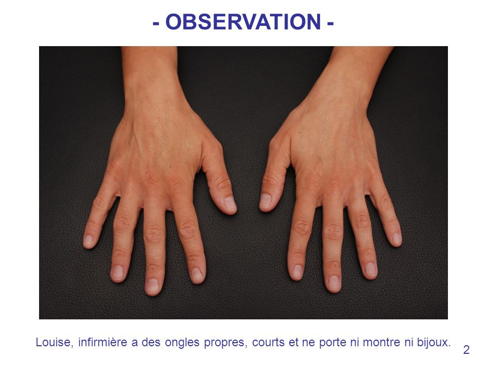 - OBSERVATION - Louise, infirmière a des ongles propres, courts et ne porte ni montre ni bijoux. 2