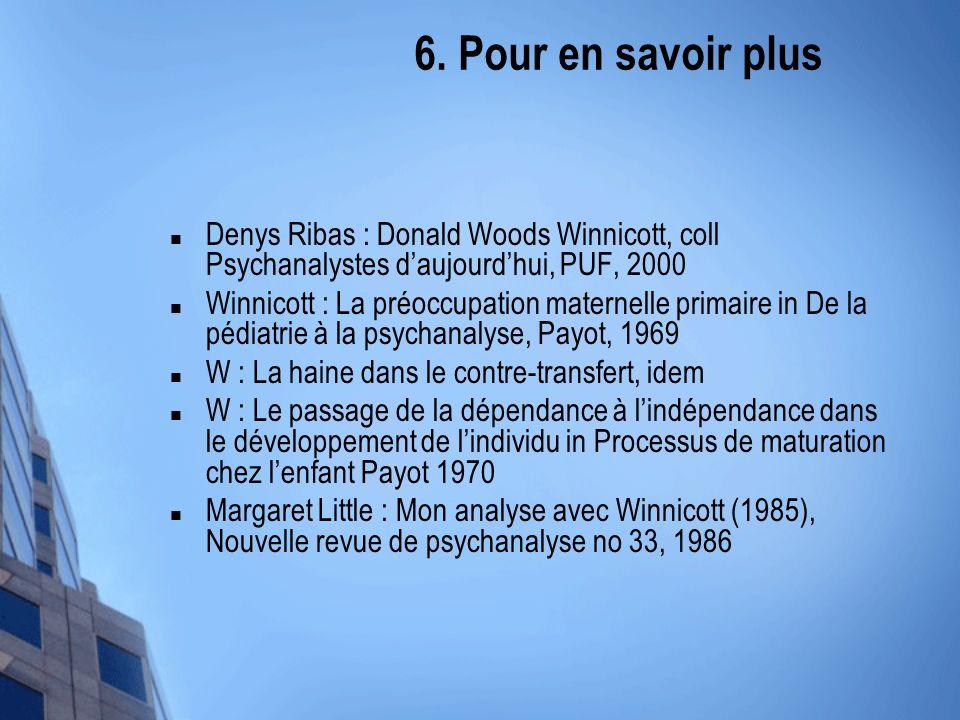6. Pour en savoir plus Denys Ribas : Donald Woods Winnicott, coll Psychanalystes d'aujourd'hui, PUF, 2000.