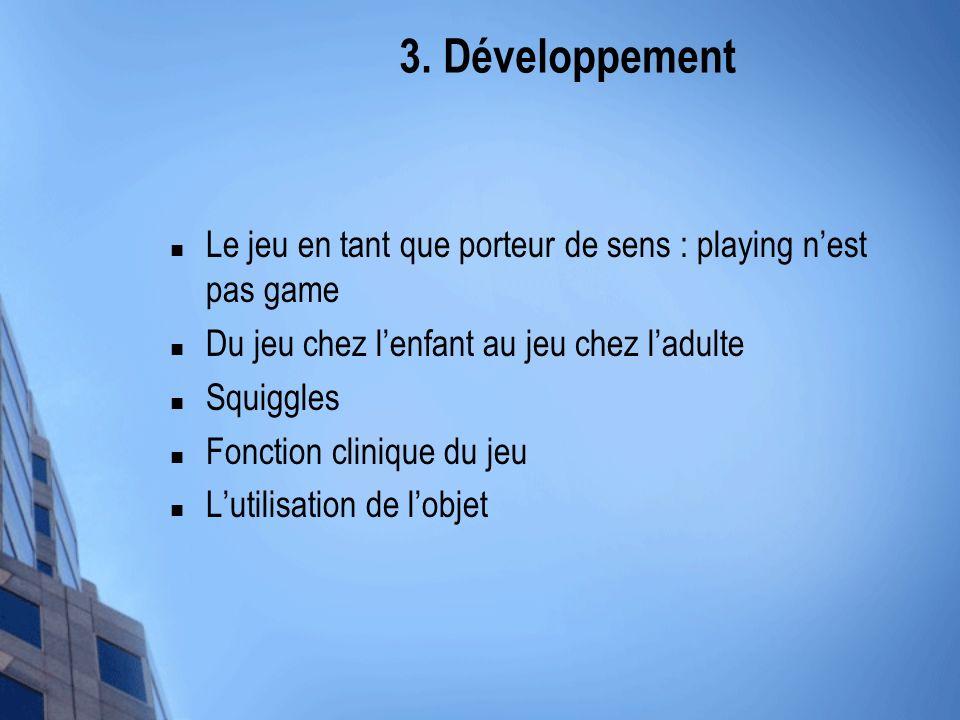 3. Développement Le jeu en tant que porteur de sens : playing n'est pas game. Du jeu chez l'enfant au jeu chez l'adulte.