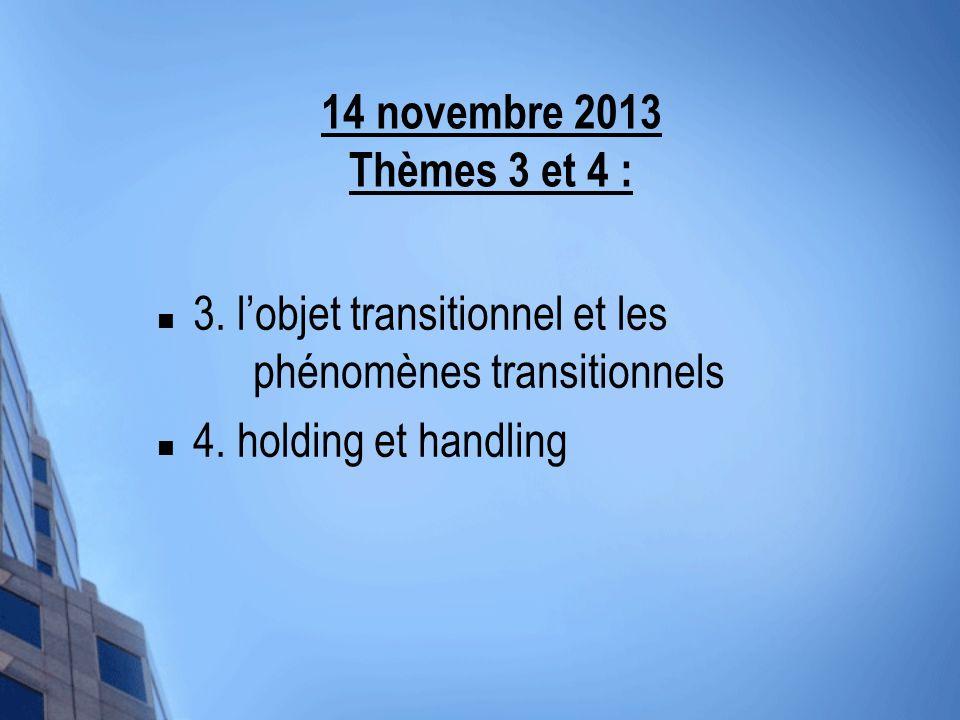 14 novembre 2013 Thèmes 3 et 4 : 3. l'objet transitionnel et les phénomènes transitionnels.