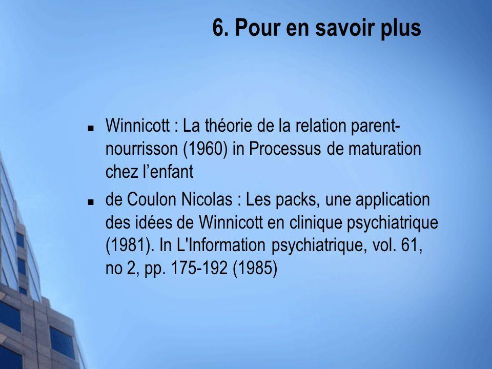 6. Pour en savoir plus Winnicott : La théorie de la relation parent-nourrisson (1960) in Processus de maturation chez l'enfant.