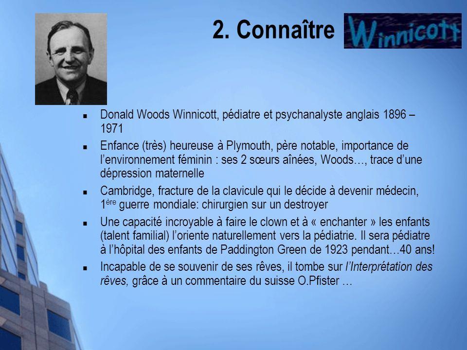 2. Connaître Winnicott Donald Woods Winnicott, pédiatre et psychanalyste anglais 1896 – 1971.