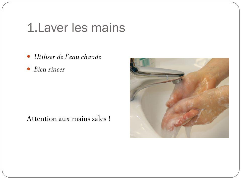 1.Laver les mains Utiliser de l'eau chaude Bien rincer