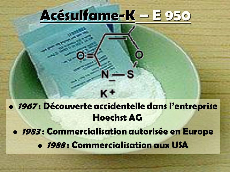 Acésulfame-K – E 950 1967 : Découverte accidentelle dans l'entreprise Hoechst AG. 1983 : Commercialisation autorisée en Europe.