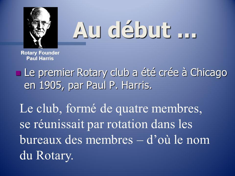 Rotary Founder Paul Harris. Au début ... Le premier Rotary club a été crée à Chicago en 1905, par Paul P. Harris.