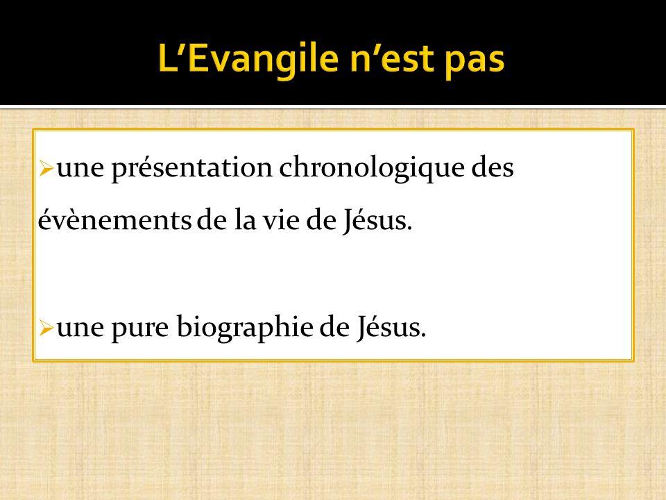 L'Evangile n'est pas une présentation chronologique des évènements de la vie de Jésus. une pure biographie de Jésus.