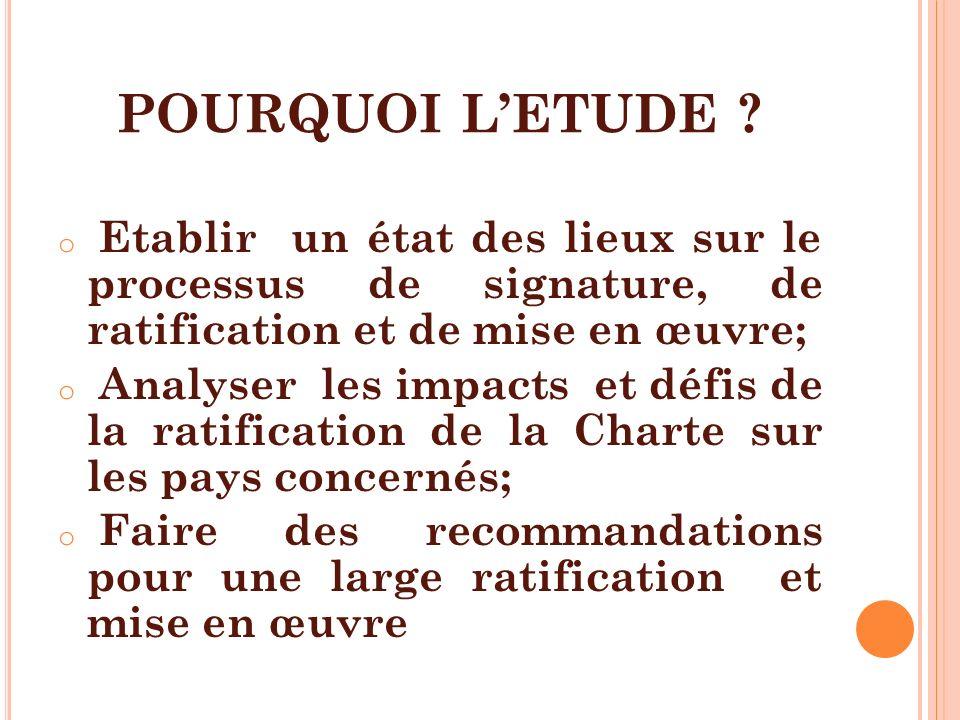 POURQUOI L'ETUDE Etablir un état des lieux sur le processus de signature, de ratification et de mise en œuvre;