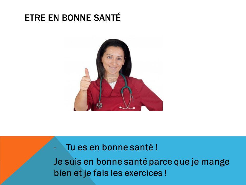 Etre en bonne santé Tu es en bonne santé .