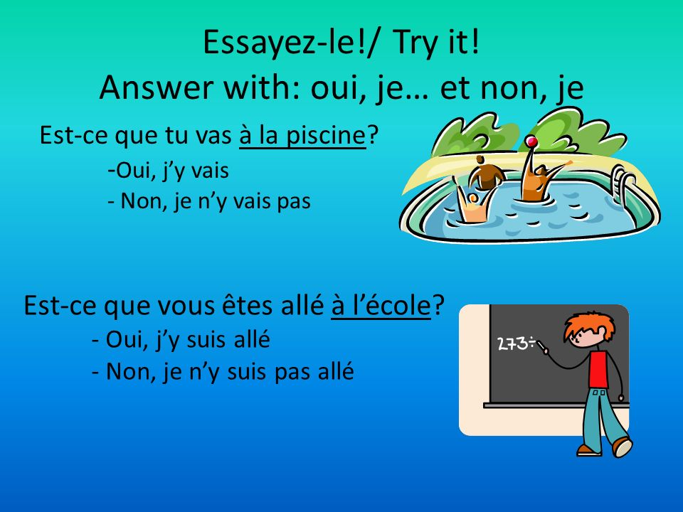 Essayez-le!/ Try it! Answer with: oui, je… et non, je