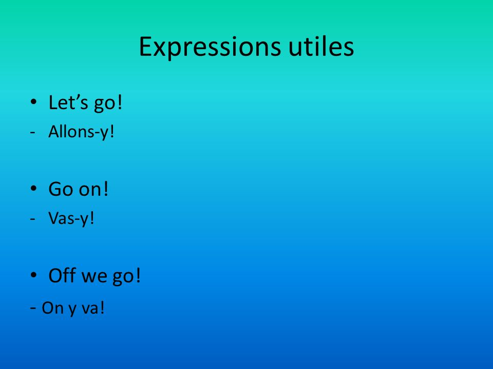 Expressions utiles Let's go! Go on! Off we go! - On y va! Allons-y!
