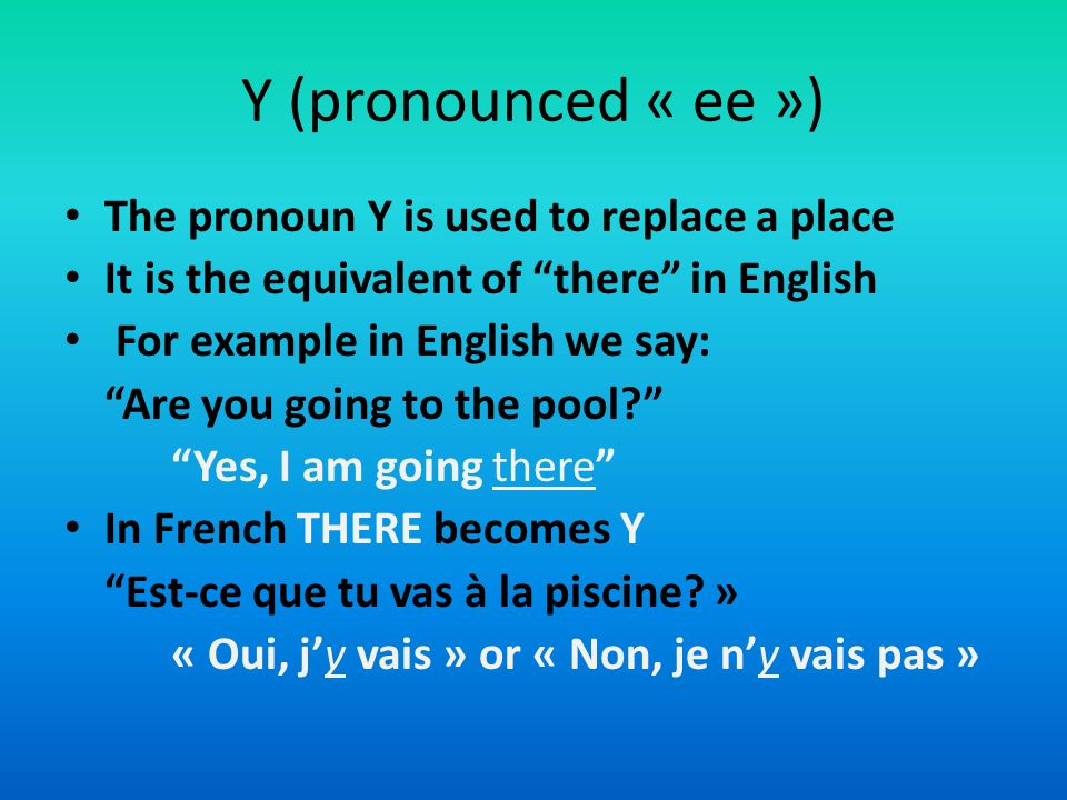 Y (pronounced « ee ») The pronoun Y is used to replace a place