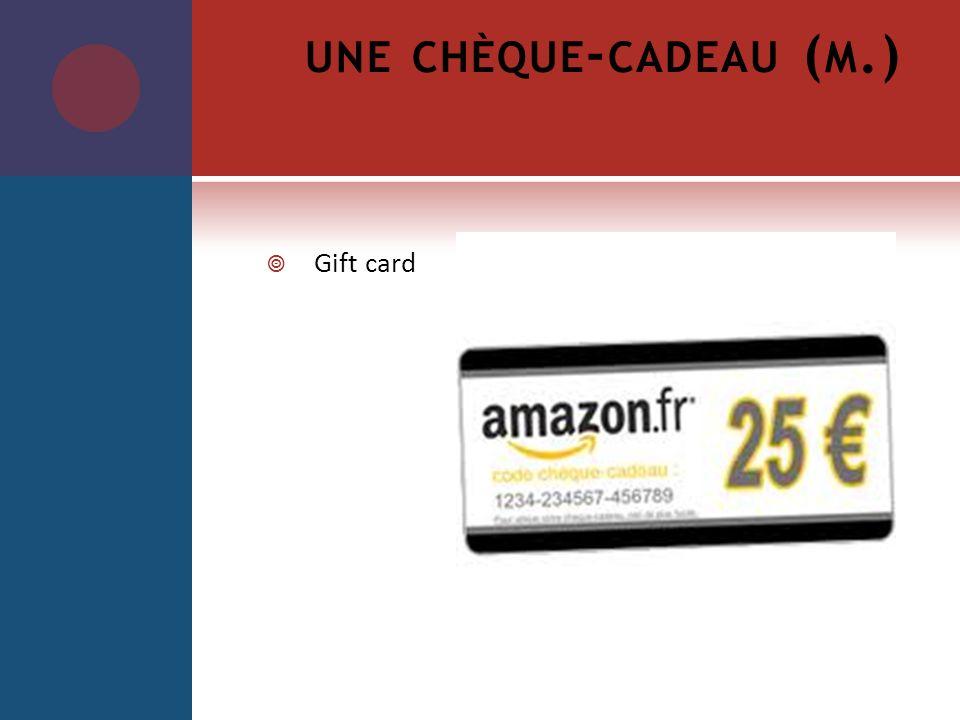 une chèque-cadeau (m.) Gift card