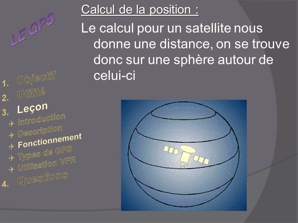 LE GPS Calcul de la position : Le calcul pour un satellite nous donne une distance, on se trouve donc sur une sphère autour de celui-ci.