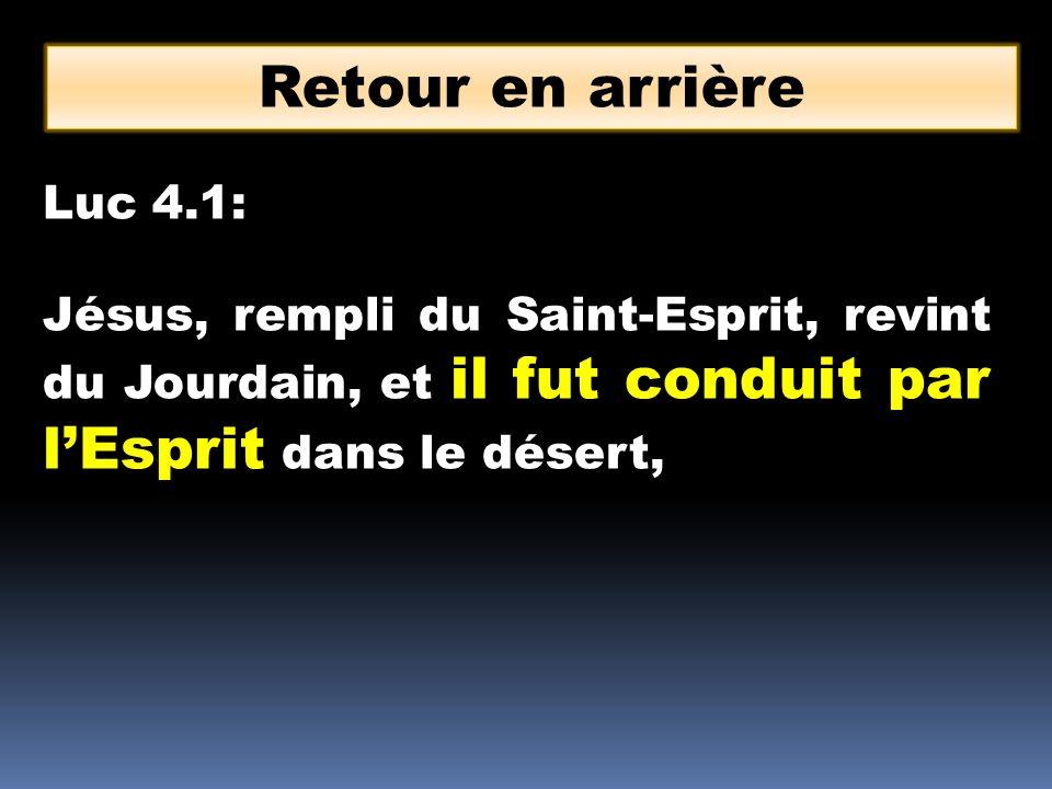 Retour en arrière Luc 4.1: Jésus, rempli du Saint-Esprit, revint du Jourdain, et il fut conduit par l'Esprit dans le désert,