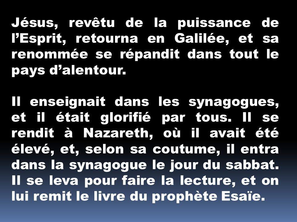 Jésus, revêtu de la puissance de l'Esprit, retourna en Galilée, et sa renommée se répandit dans tout le pays d'alentour.
