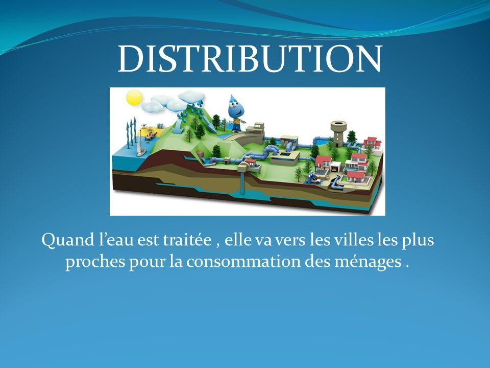 DISTRIBUTION Quand l'eau est traitée , elle va vers les villes les plus proches pour la consommation des ménages .
