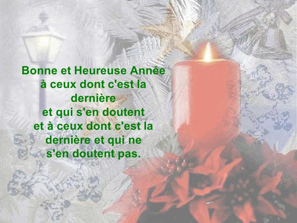 Bonne et Heureuse Année à ceux dont c est la dernière et qui s en doutent et à ceux dont c est la dernière et qui ne s en doutent pas.