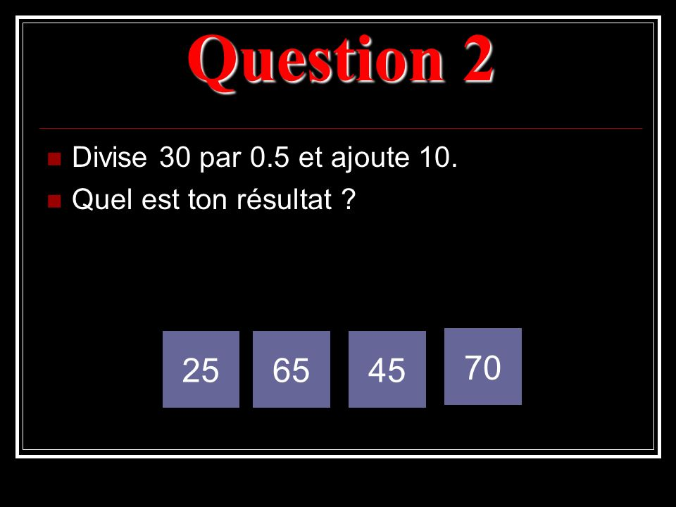 Question 2 25 65 45 70 Divise 30 par 0.5 et ajoute 10.