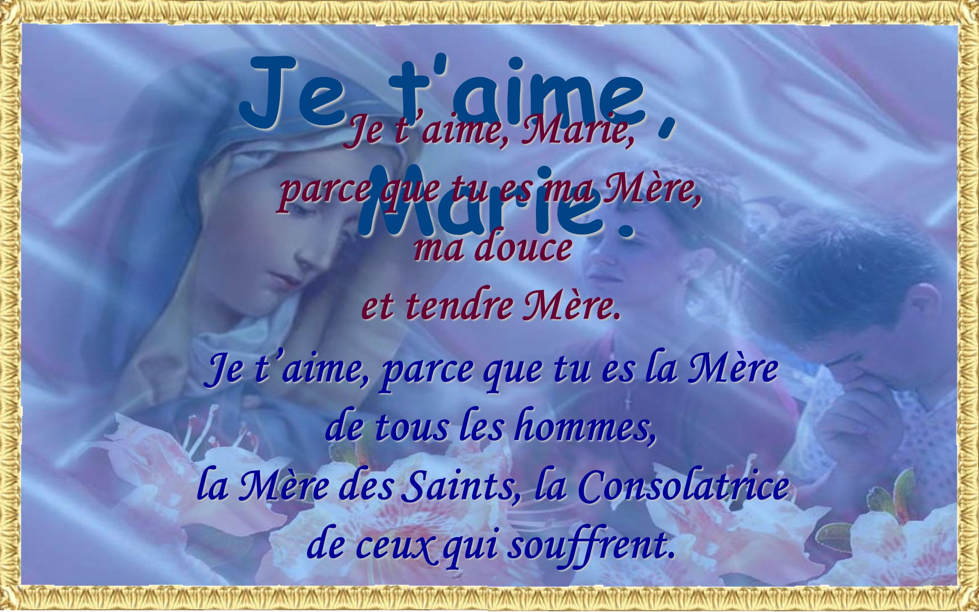 Je t'aime, parce que tu es la Mère la Mère des Saints, la Consolatrice