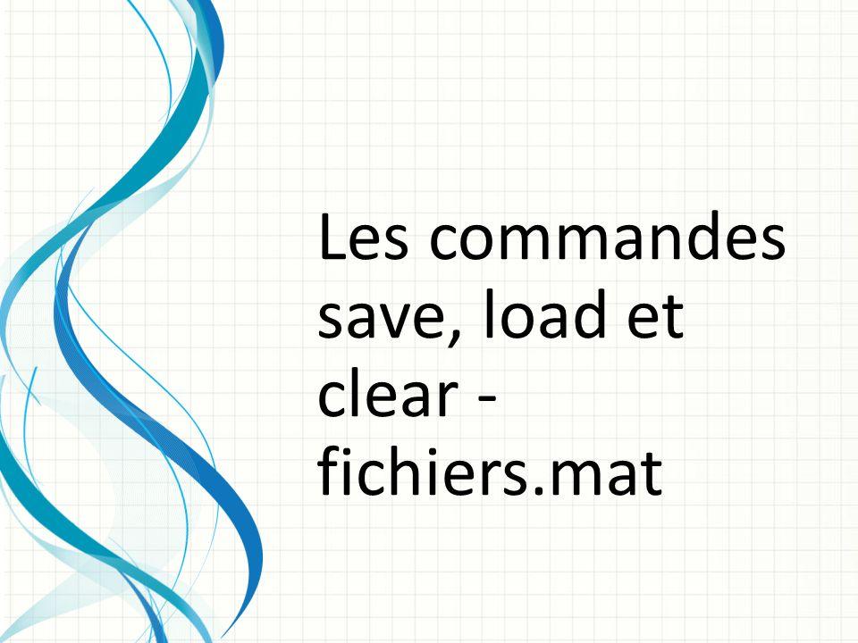 Les commandes save, load et clear - fichiers.mat