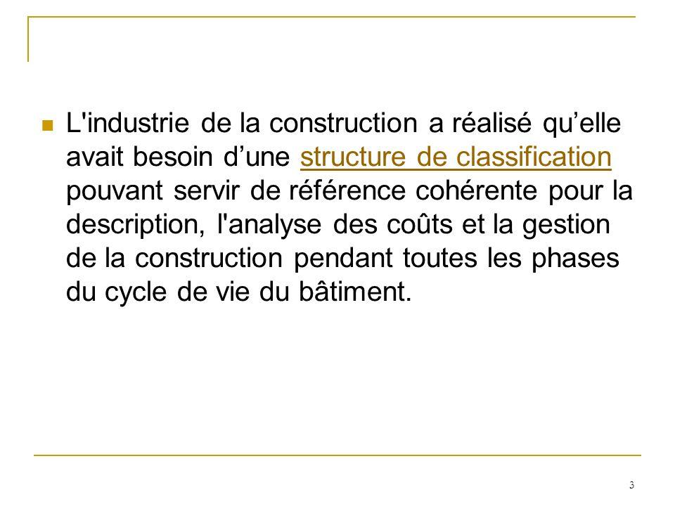 L industrie de la construction a réalisé qu'elle avait besoin d'une structure de classification pouvant servir de référence cohérente pour la description, l analyse des coûts et la gestion de la construction pendant toutes les phases du cycle de vie du bâtiment.
