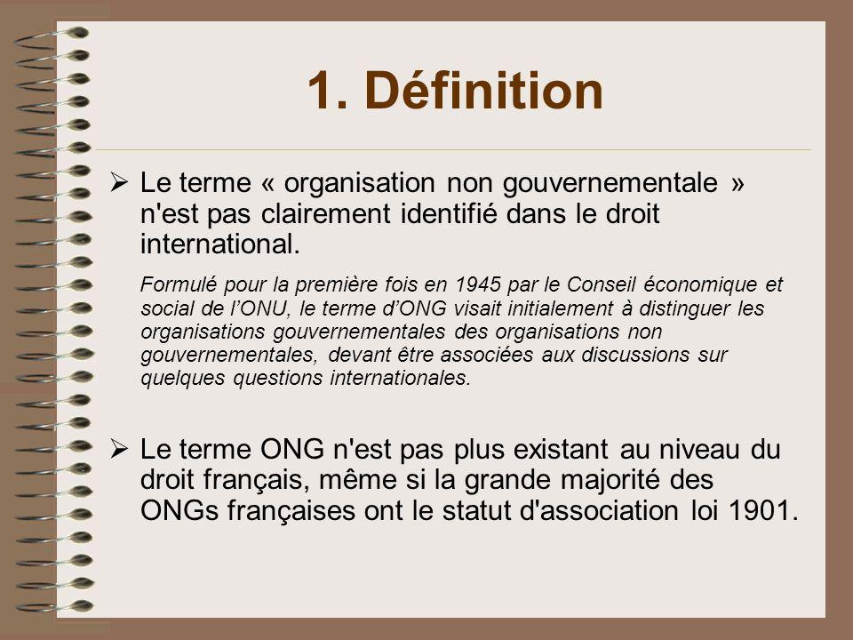 1. Définition Le terme « organisation non gouvernementale » n est pas clairement identifié dans le droit international.