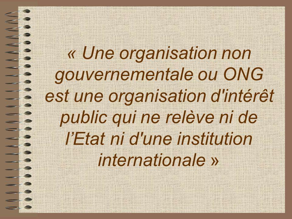 « Une organisation non gouvernementale ou ONG est une organisation d intérêt public qui ne relève ni de l'Etat ni d une institution internationale »