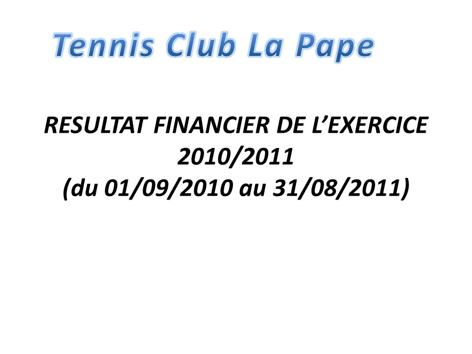 Tennis Club La Pape RESULTAT FINANCIER DE L'EXERCICE 2010/2011 (du 01/09/2010 au 31/08/2011)