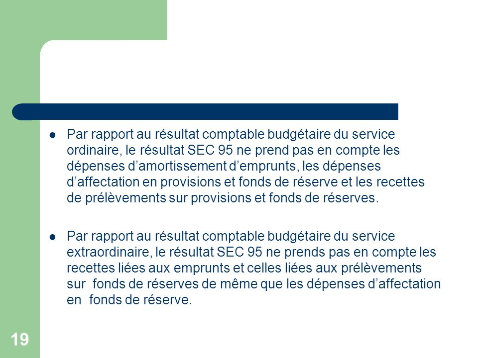 Par rapport au résultat comptable budgétaire du service ordinaire, le résultat SEC 95 ne prend pas en compte les dépenses d'amortissement d'emprunts, les dépenses d'affectation en provisions et fonds de réserve et les recettes de prélèvements sur provisions et fonds de réserves.