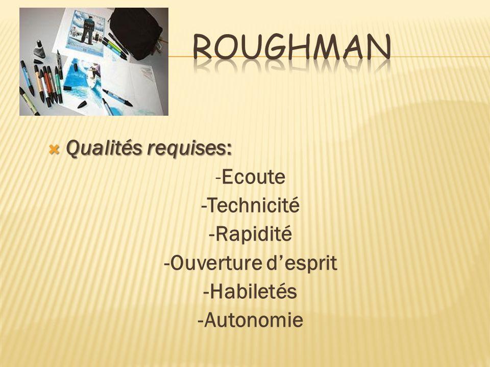 Roughman Qualités requises: -Ecoute -Technicité -Rapidité -Ouverture d'esprit -Habiletés -Autonomie
