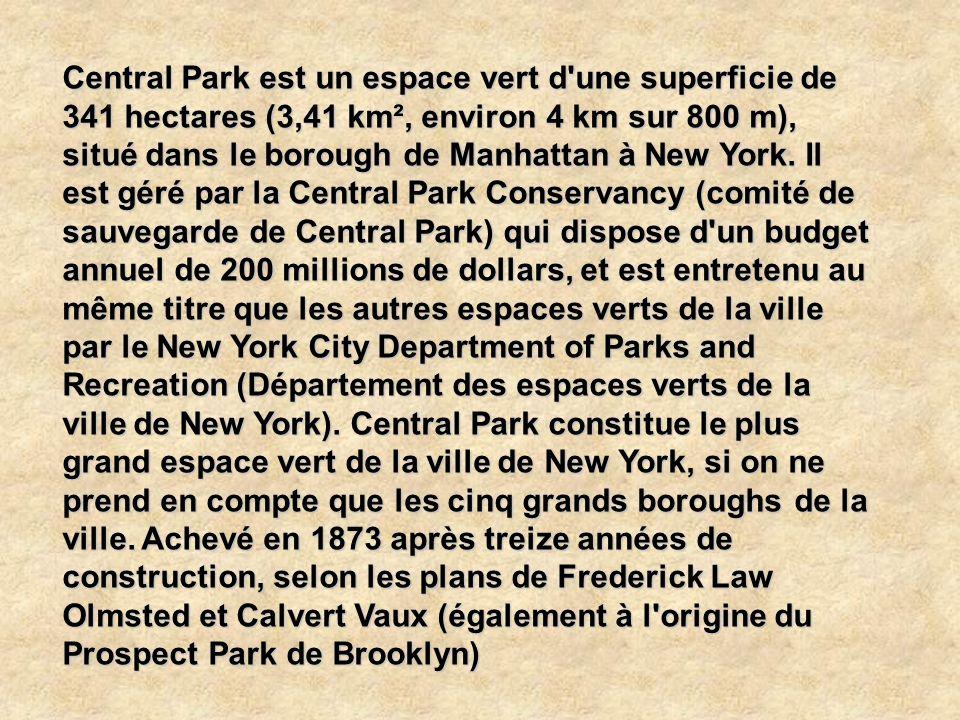 Central Park est un espace vert d une superficie de 341 hectares (3,41 km², environ 4 km sur 800 m), situé dans le borough de Manhattan à New York.