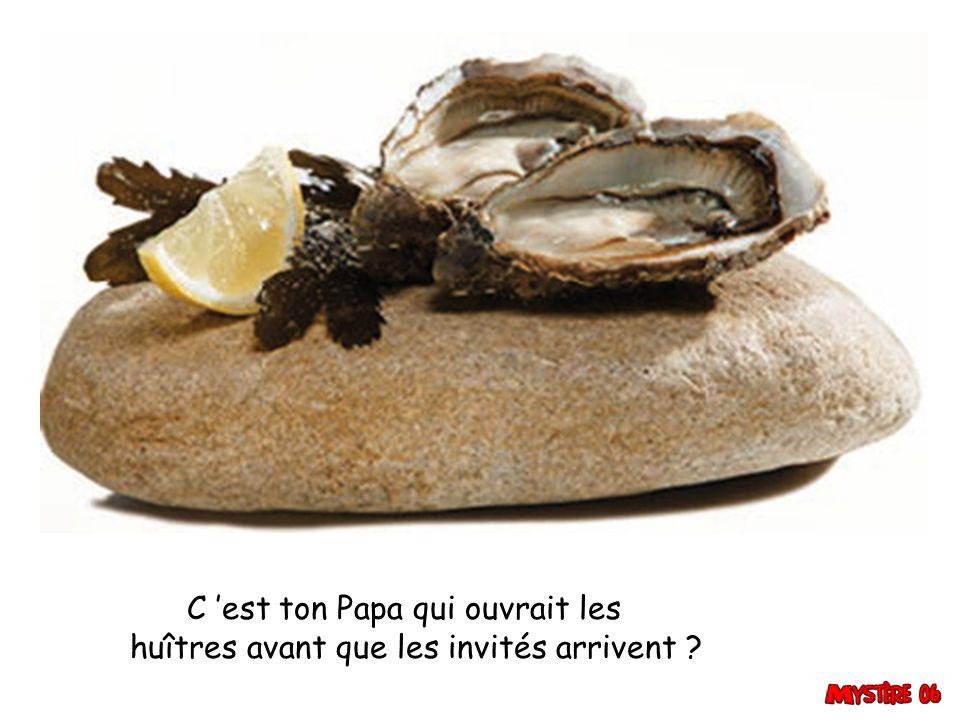C 'est ton Papa qui ouvrait les huîtres avant que les invités arrivent