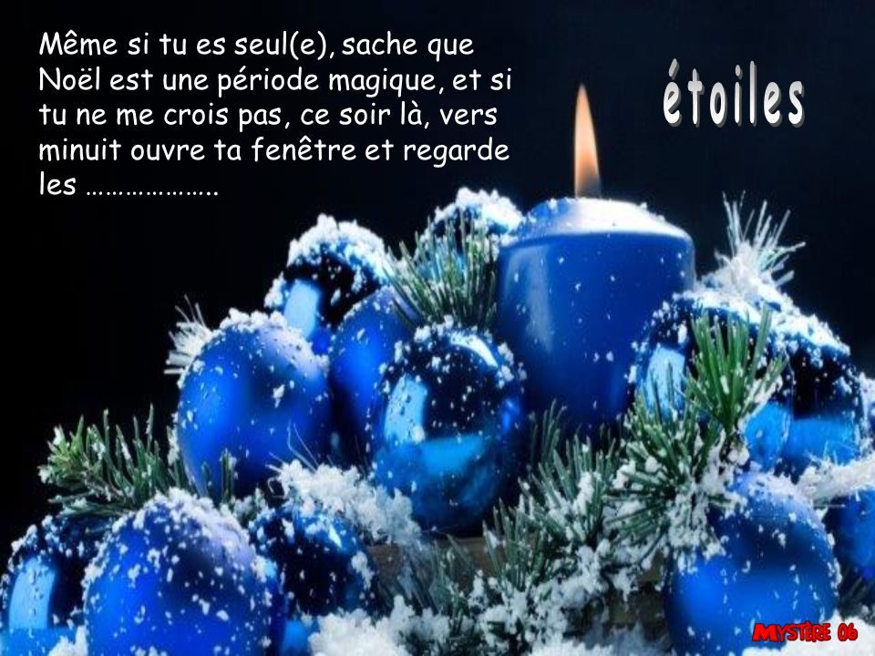 Même si tu es seul(e), sache que Noël est une période magique, et si tu ne me crois pas, ce soir là, vers minuit ouvre ta fenêtre et regarde les ………………..