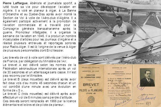 Pierre Laffargue, ébéniste et journaliste sportif, a lutté toute sa vie pour développer l'aviation en Algérie. Il a volé en planeur à Alger, à La Banne d'Ordanche et au Djebel-Diss après avoir monté la Section de Vol à voile de l'Aéro-club d'Algérie. Il a également participé activement à la promotion de l'aviation commerciale et a travaillé pour la Compagnie générale transsaharienne après la guerre. Promoteur infatigable, il a organisé la semaine de l'aviation en 1945. Il a produit un nombre incalculable d'articles pour les journaux d'Algérie et a réalisé plusieurs entrevues et reportages sonores pour Radio-Alger. Il est à l'origine de la venue à Alger de plusieurs personnalités dont Eric Nessler.