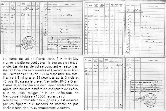 Le carnet de vol de Pierre Llopis à Hussein-Dey montre la patience dont devait faire preuve un élève-pilote. Les durées de vol se comptent en secondes. Pierre Llopis totalise 2 minutes et 4 secondes au bout de 5 semaines et 23 vols. Sur la diapositive suivante, il arrive à 6 minutes et 38 secondes après 3 mois et 45 vols. Il passera le brevet A en juillet 1945 à Oran-Canastel, après deux ans de guerre dans les Blindés.