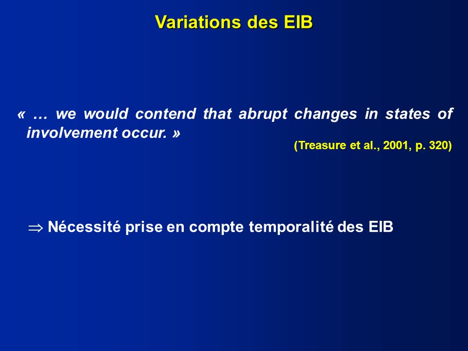 Variations des EIB « … we would contend that abrupt changes in states of involvement occur. » (Treasure et al., 2001, p. 320)