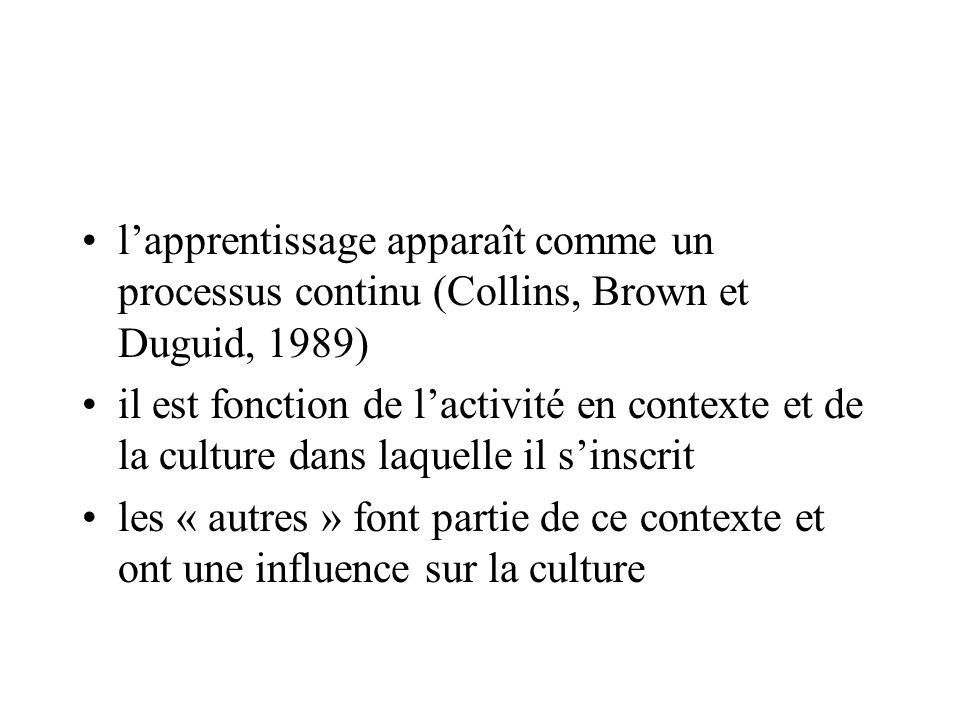l'apprentissage apparaît comme un processus continu (Collins, Brown et Duguid, 1989)
