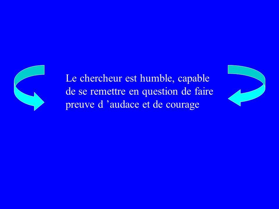 Le chercheur est humble, capable de se remettre en question de faire preuve d 'audace et de courage