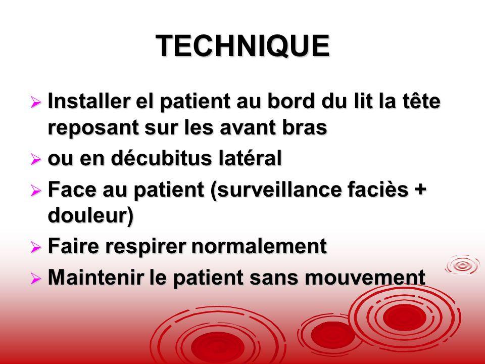 TECHNIQUE Installer el patient au bord du lit la tête reposant sur les avant bras. ou en décubitus latéral.