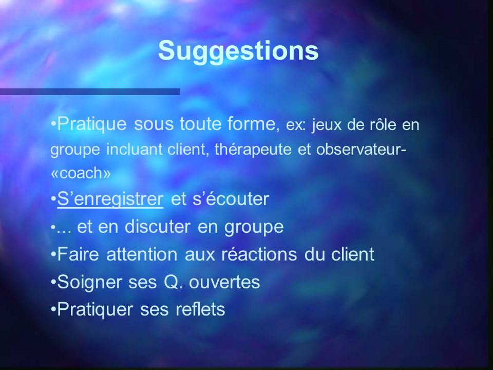Suggestions Pratique sous toute forme, ex: jeux de rôle en groupe incluant client, thérapeute et observateur-«coach»