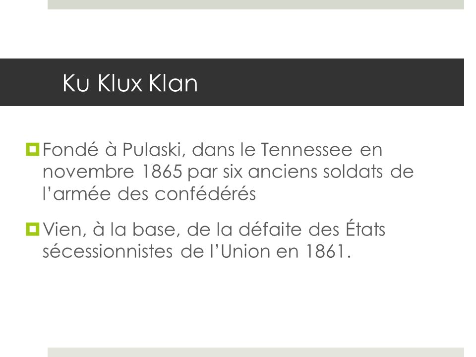 Ku Klux Klan Fondé à Pulaski, dans le Tennessee en novembre 1865 par six anciens soldats de l'armée des confédérés.
