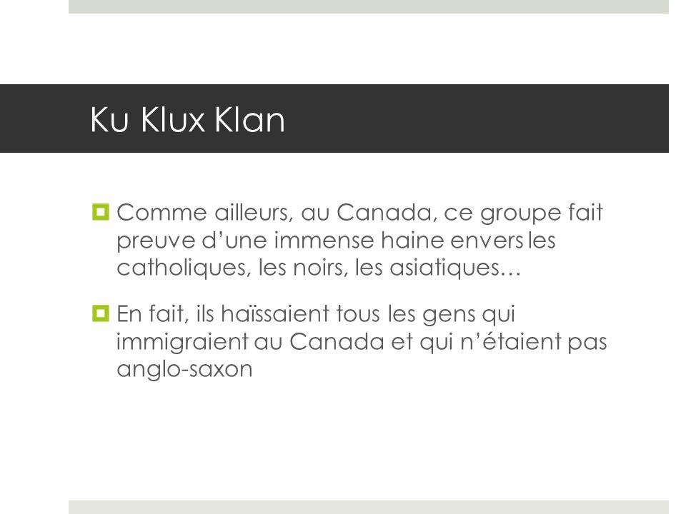 Ku Klux Klan Comme ailleurs, au Canada, ce groupe fait preuve d'une immense haine envers les catholiques, les noirs, les asiatiques…