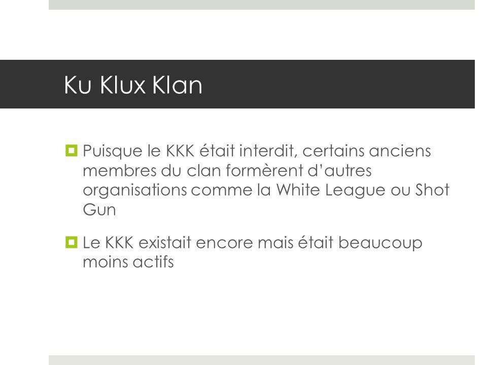 Ku Klux Klan Puisque le KKK était interdit, certains anciens membres du clan formèrent d'autres organisations comme la White League ou Shot Gun.